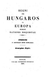 Regni per Hungaros in Europa stabiliti rationes disquisitae. Introductio in historiam regni. Hungariae