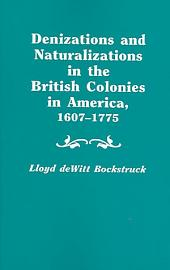 Denizations and Naturalizations in the British Colonies in America, 1607-1775