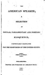 The American Speaker; a Selection of Popular, Parliamentary and Forensic Eloquence; Particularly Calculated for the Seminaries in the United States