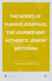 The Works Of Flavius Josephus  The Learned And Authentic Jewish Historian