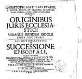 Christoph. Matthaei Pfaffii ... De originibus iuris ecclesiatici veraque ejusdem indole liber singularis. Accedit dissertatio De successione episcopali ..