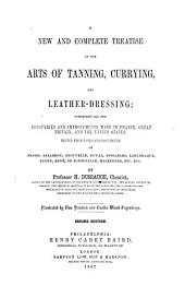 A New and Complete Treatise on the Arts of Tanning, Currying, and Leather-dressing: Comprising All the Discoveries and Improvements Made in France, Great Britain, and the United States