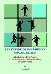 The Future of Post-Human Organization: A Preface to a New Theory of Communication, Decision-Making, and Leadership