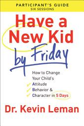 Have a New Kid By Friday Participant's Guide: How to Change Your Child's Attitude, Behavior & Character in 5 Days (A Six-Session Study)