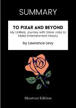 SUMMARY - To Pixar And Beyond: My Unlikely Journey With Steve Jobs To Make Entertainment History By Lawrence Levy
