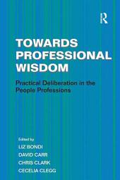Towards Professional Wisdom: Practical Deliberation in the People Professions