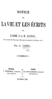 Notice sur la vie et les écrits de L'Abbé G.-A.-R. Baston: Chanoine de Rouen, Evêque nommé de Séez, etc
