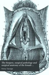 The Surgery, Surgical Pathology and Surgical Anatomy of the Female Pelvic Organs: In a Series of Plates Taken from Nature : with Commentaries, Notes, and Cases