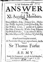 A Full Vindication and Answer of the XI Accused Members, Viz. Denzill Holles, Philip Stapelton, William Lewis, John Clotworthy, William Waller, Iohn Maynard, Major Gen. Massey, Iohn Glynne, Walter Long, Col. Edward Harley, Anthony Nichols to a Late Printed Pamphlet Intituled, A Particular Charge Or Impeachment, in the Name of Sir Thomas Fairfax and the Army Under His Command: Against the Said Members by His Appointment and the Councel of War