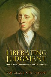 Liberating Judgment: Fanatics, Skeptics, and John Locke's Politics of Probability