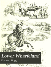 Lower Wharfeland: The Old City of York and the Ainsty, the Region of Historic Memories. Being a Description of Its Picturesque Features, History, Antiquities, Rare Architecture, Legendary Lore, and Its Flora. Two Hundred Illustrations Prepared Expressly for this Work