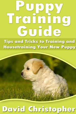 Puppy Training Guide  Tips and Tricks to Training and Housetraining Your New Puppy PDF