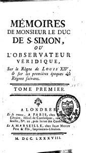 Mémoires de monsieur le Duc de S. Simon, ou l'observateur véridique, sous le règne de Louis XIV, et sur les premières époques des règnes suivans: Volume1