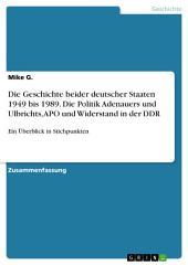 Die Geschichte beider deutscher Staaten 1949 bis 1989. Die Politik Adenauers und Ulbrichts, APO und Widerstand in der DDR: Ein Überblick in Stichpunkten