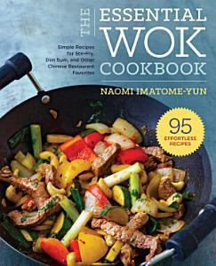 The Essential Wok Cookbook  A Simple Chinese Cookbook for Stir Fry  Dim Sum  and Other Restaurant Favorites Book