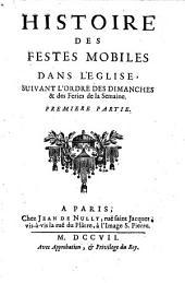 Histoire Des Festes Mobiles Dans L'Eglise: Suivant L'Ordre Des Dimanches & des Feries de la Semaine, Volume1