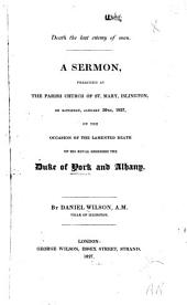 Death the last enemy of man: a sermon, preached at the parish church of St. Mary, Islington, on Saturday, January 20th, 1827, on the occasion of the lamented death of his royal highness the Duke of York and Albany