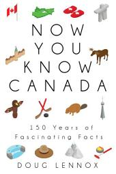 Now You Know Canada: 150 Years of Fascinating Facts