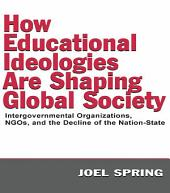How Educational Ideologies Are Shaping Global Society: Intergovernmental Organizations, NGOs, and the Decline of the Nation-State