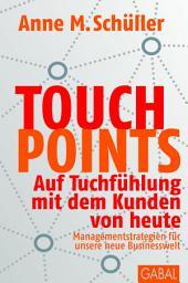 Touchpoints: auf Tuchfühlung mit dem Kunden von heute ; Managementstrategien für unsere neue Businesswelt