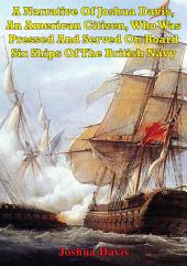 A Narrative Of Joshua Davis, An American Citizen, Who Was Pressed And Served On Board Six Ships Of The British Navy