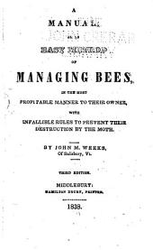 A Manual, Or, An Easy Method of Managing Bees: In the Most Profitable Manner to Their Owner, with Infallible Rules to Prevent Their Destruction by the Moth