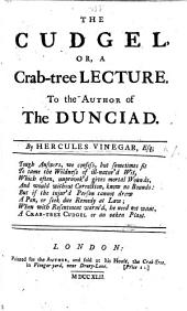 The Cudgel, Or a Crab-tree Lecture. To the Author of the Dunciad [i.e. Alexander Pope]. By Hercules Vinegar, Esq; [A Satire. In Verse.]