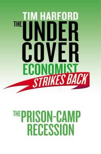 The Undercover Economist Strikes Back  The Prison Camp Recession PDF