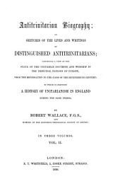 Antitrinitarian Biography: Or Sketches of the Lives and Writings of Distinguished Antitrinitarians : Exhibiting a View of the State of the Unitarian Doctrine and Worship in the Principal Nations of Europe, from the Reformation to the Close of the Seventeenth Century ; to which is Prefixed a History of Unitarianism in England During the Same Period ; in Three Volumes, Volume 2