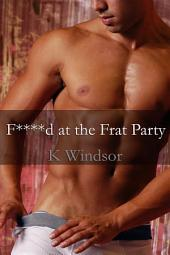 F****d at the Frat Party: A Rough Gay Threesome Fantasy