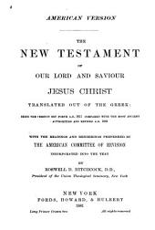 The New Testament of Our Lord and Saviour Jesus Christ: Translated Out of the Greek : Being the Version Set Forth A.D. 1611 Compared with the Most Ancient Authorities and Revised A.D. 1881 : with the Readings and Renderings Preferred by the American Committee of Revision Incorporated Into the Text