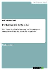 Der Körper (in) der Sprache: Zum Verhältnis von Wahrnehmung und Körper in den medienästhetischen Schriften Walter Benjamin ́s