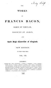 The Works of Francis Bacon, Baron of Verulam, Viscount St. Alban and Lord High Chancellor of England: Volume 7