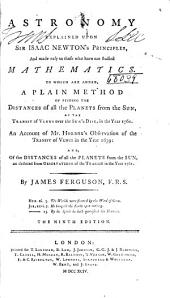 Astronomy Explained Upon Sir Isaac Newton's Principles, and Made Easy to Those who Have Not Studied Mathematics: To which are Added, a Plain Method of Finding the Distances of All the Planets from the Sun, by the Transit of Venus Over the Sun's Disc, in the Year 1761. An Account of Mr. Horrox's Observation of the Transit of Venus in the Year 1639: And, of the Distances of All the Planets from the Sun, as Deduced from Observations of the Transit in the Year 1761