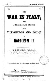 The war in Italy, with a preliminary history of the vicissitudes and policy of Napoleon iii