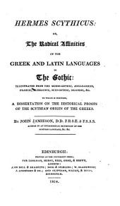 Hermes Scythicus: Or, The Radical Affinities of the Greek and Latin Languages to the Gothic ; Illustrated from the Moeso-Gothic, Anglo-Saxon, Francic, Alemannie, Suio-Gothic, Icelandic Etc. To which is Prefixed a Dissertation on the Historical Proofs of the Scythin Origin of the Greeks