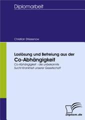 Loslösung und Befreiung aus der Co-Abhängigkeit: Co-Abhängigkeit - die unbekannte Sucht-Krankheit unserer Gesellschaft