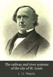 The Railway and River Systems of the City of St. Louis: With a Brief Statement of Facts Designed to Demonstrate that St. Louis is Rapidly Becoming the Food Distributing Center of the North American Continent ; Also a Presentation of the Great Commercial and Manufacturing Establishments of St. Louis