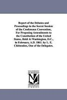 A REPORT OF THE DEBATES AND PROCEEDINGS IN THE SECRET SESSIONS OF THE CONFERENCE CONVENTION FOR PROPOSING AMENDMENTS TO THE CONSTITUTION OF THE UNITED STATES  PDF