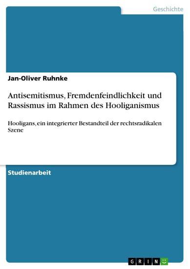 Antisemitismus  Fremdenfeindlichkeit und Rassismus im Rahmen des Hooliganismus   Hooligans  ein integrierter Bestandteil der rechtsradikalen Szene PDF