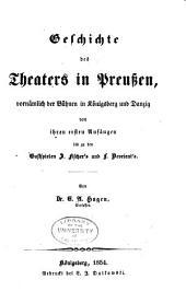 Geschichte des Theaters in Preussen, vornämlich der Bühnen in Königsberg und Danzig von ihren ersten Anfängen bis zu den Gastspielen J. Fischer's und L. Devrient's
