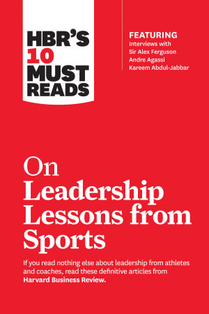 HBR s 10 Must Reads on Leadership Lessons from Sports  featuring interviews with Sir Alex Ferguson  Kareem Abdul Jabbar  Andre Agassi