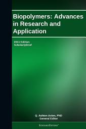 Biopolymers: Advances in Research and Application: 2011 Edition: ScholarlyBrief