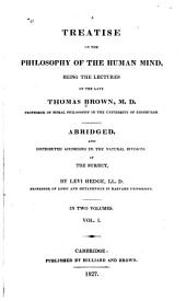 A Treatise on the Philosophy of the Human Mind: Being the Lectures of the Late Thomas Brown, M.D.; Abridged, and Distributed According to the Natural Divisions of the Subject, Volume 1