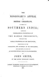The Missionary's Appeal to British Christians, on Behalf of Southern India: Comprising Topographical Descriptions of the Madras Presidency; Notices of the Moral Statistics of the Provinces; Observations on the Character and Condition of Its Population; and Arguments in Favour of Augmented Effort for Its Evangelization