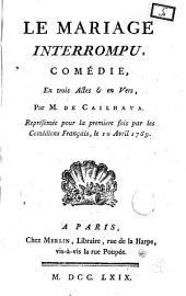 Le mariage interrompu, comédie, en trois actes & en vers, par m. de Cailhava. Représentée pour la premiere fois par les comédiens français, le 20 avril 1769