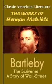 Bartleby, The Scrivener A Story of Wall-Street: Works of Melville