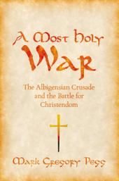 A Most Holy War: The Albigensian Crusade and the Battle for Christendom