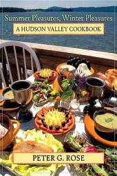 Summer Pleasures, Winter Pleasures: A Hudson Valley Cookbook