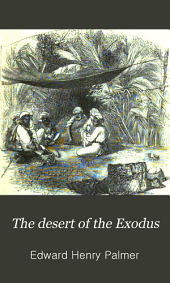 The Desert of the Exodus: Journeys on Foot in the Wilderness of the Forty Years' Wanderings; Undertaken in Connection with the Ordnance Survey of Sinai and the Palestine Exploration Fund